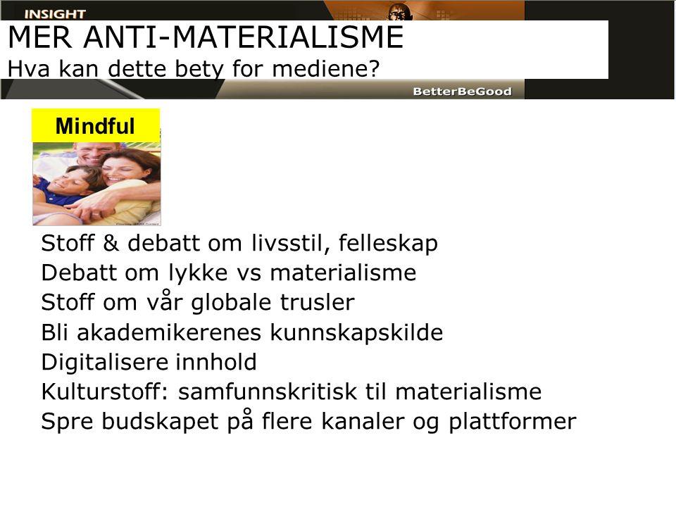 MER ANTI-MATERIALISME Hva kan dette bety for mediene? Stoff & debatt om livsstil, felleskap Debatt om lykke vs materialisme Stoff om vår globale trusl