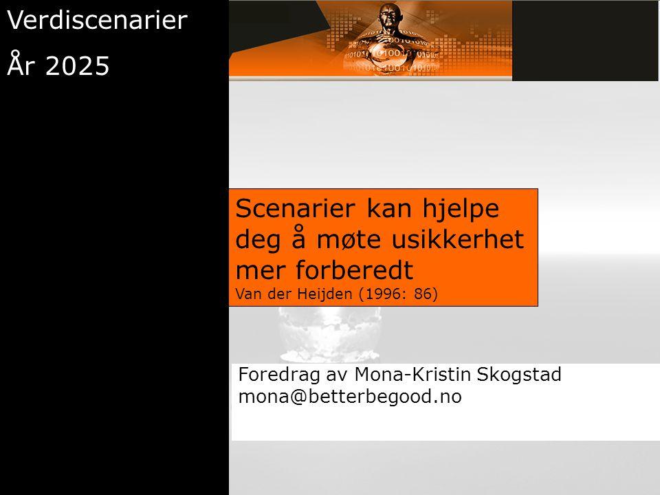 Scenarier kan hjelpe deg å møte usikkerhet mer forberedt Van der Heijden (1996: 86) Verdiscenarier År 2025 Foredrag av Mona-Kristin Skogstad mona@bett