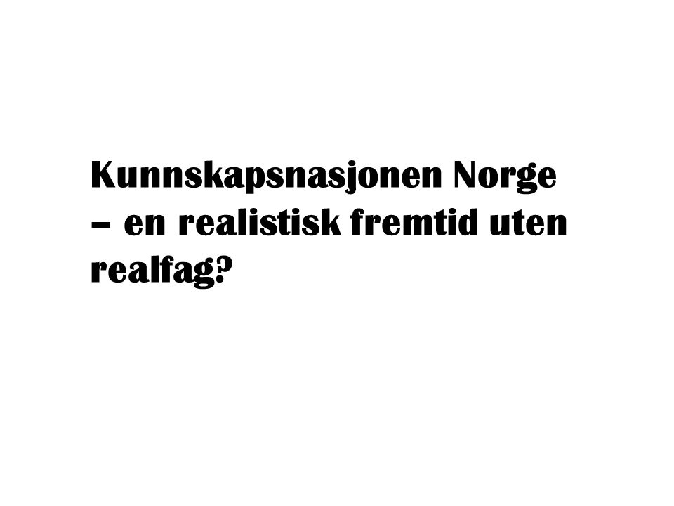 Kunnskapsnasjonen Norge – en realistisk fremtid uten realfag?