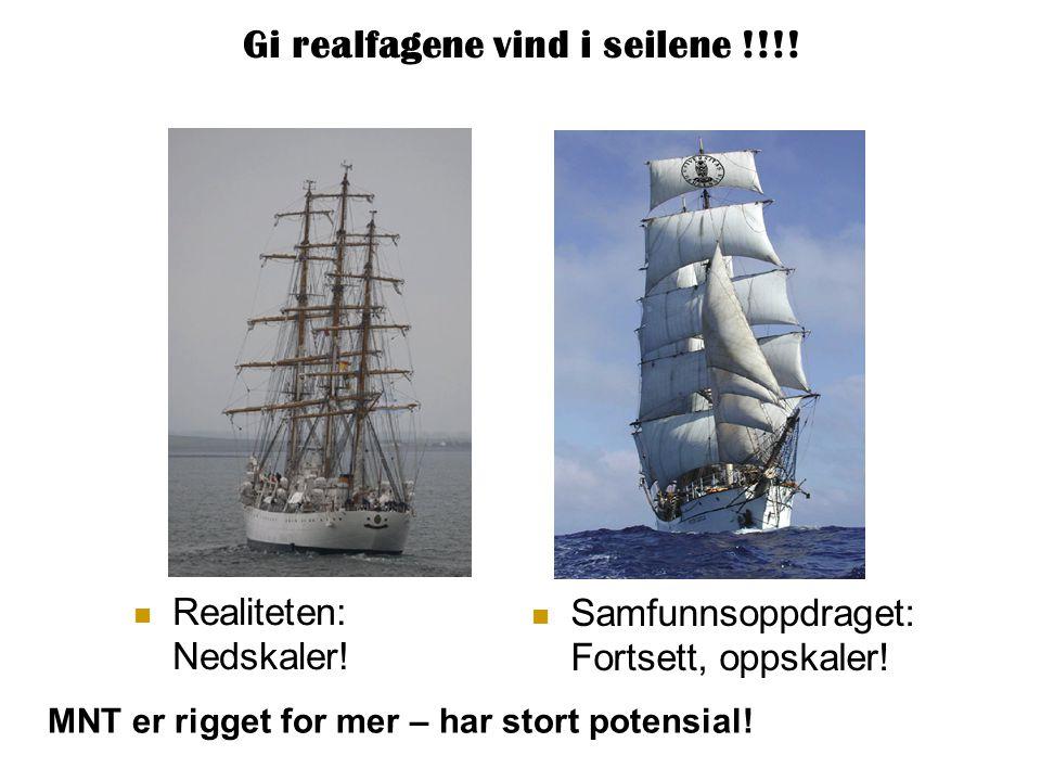 Gi realfagene vind i seilene !!!!  Realiteten: Nedskaler!  Samfunnsoppdraget: Fortsett, oppskaler! MNT er rigget for mer – har stort potensial!