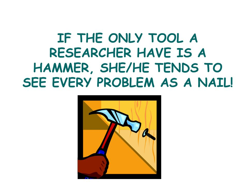 IF THE ONLY TOOL A RESEARCHER HAVE IS A HAMMER, SHE/HE TENDS TO SEE EVERY PROBLEM AS A NAIL!