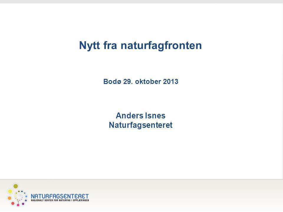 1 Nytt fra naturfagfronten Bodø 29. oktober 2013 Anders Isnes Naturfagsenteret