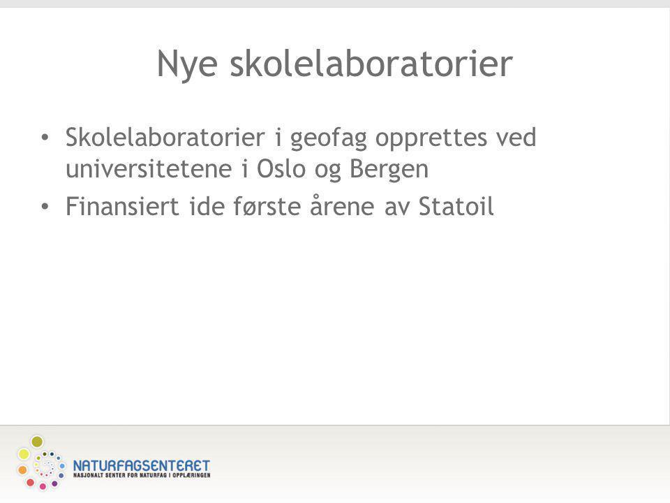Nye skolelaboratorier • Skolelaboratorier i geofag opprettes ved universitetene i Oslo og Bergen • Finansiert ide første årene av Statoil