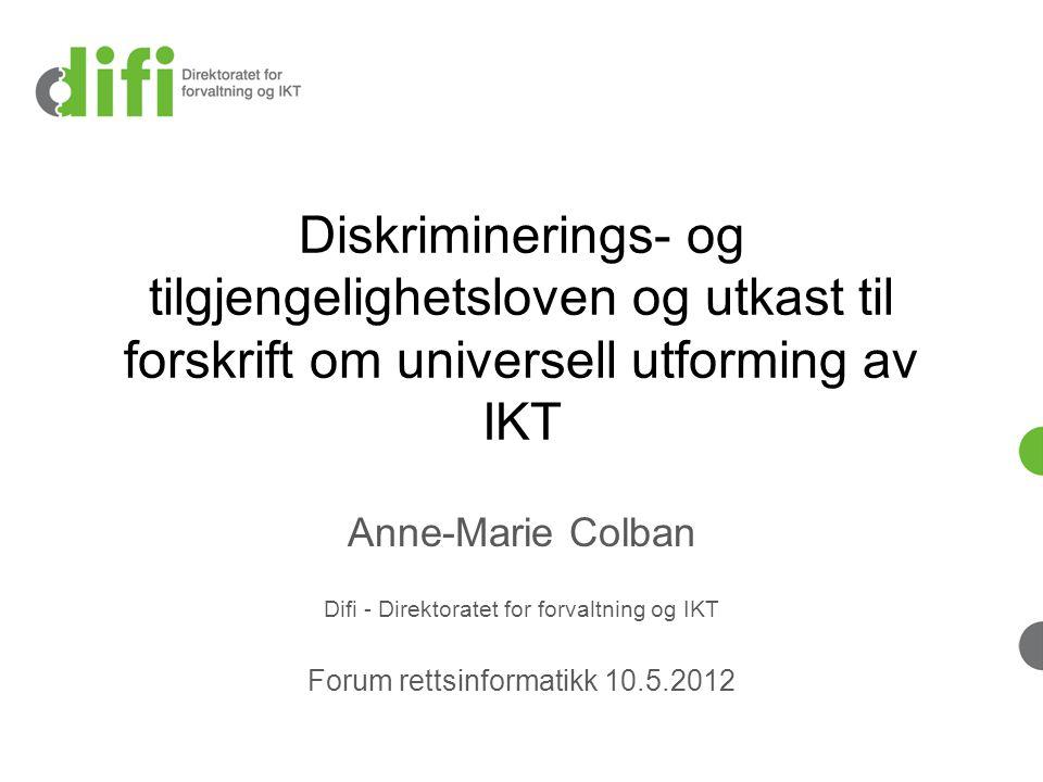 Diskriminerings- og tilgjengelighetsloven og utkast til forskrift om universell utforming av IKT Anne-Marie Colban Difi - Direktoratet for forvaltning og IKT Forum rettsinformatikk 10.5.2012