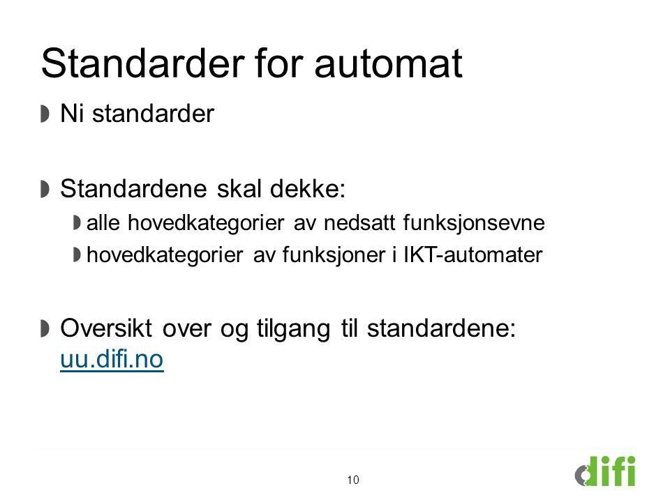 Standarder for automat Ni standarder Standardene skal dekke: alle hovedkategorier av nedsatt funksjonsevne hovedkategorier av funksjoner i IKT-automater Oversikt over og tilgang til standardene: uu.difi.no uu.difi.no 10