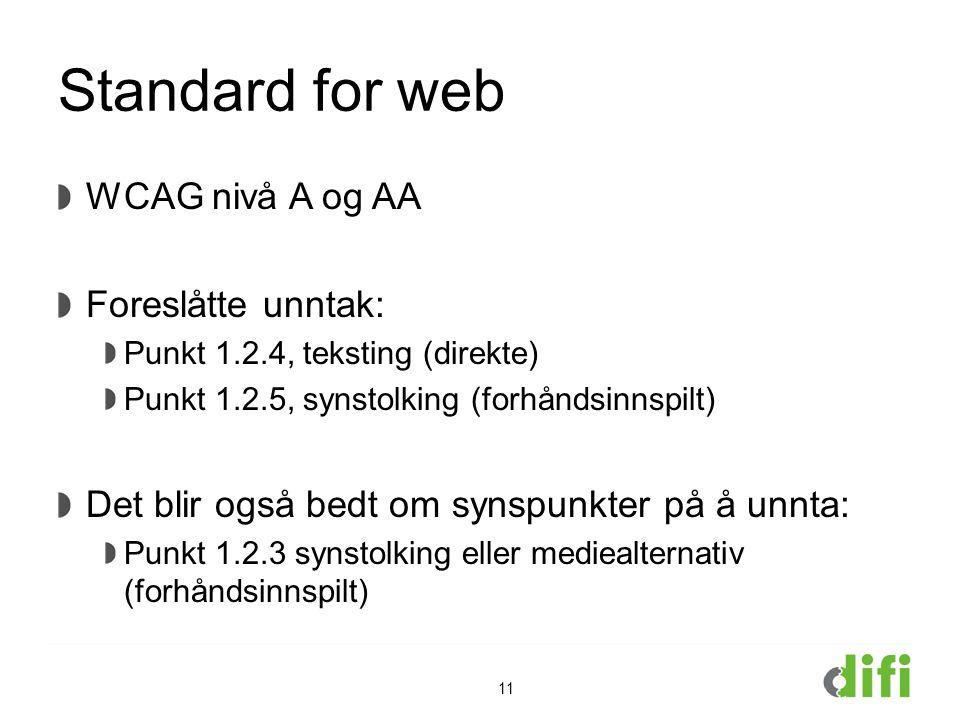 Standard for web WCAG nivå A og AA Foreslåtte unntak: Punkt 1.2.4, teksting (direkte) Punkt 1.2.5, synstolking (forhåndsinnspilt) Det blir også bedt om synspunkter på å unnta: Punkt 1.2.3 synstolking eller mediealternativ (forhåndsinnspilt) 11
