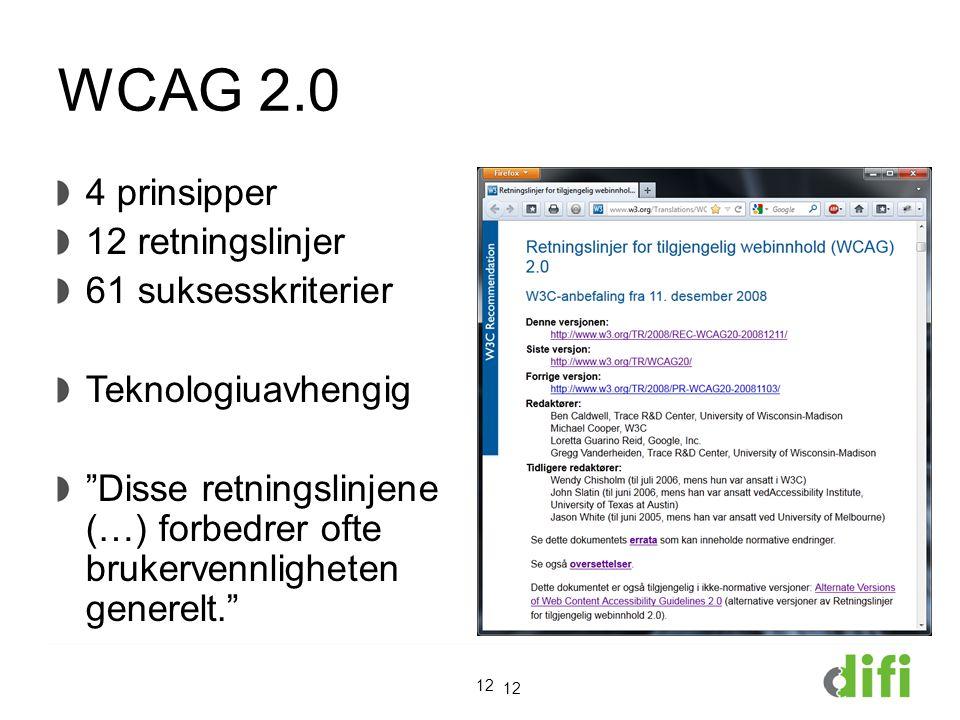 WCAG 2.0 4 prinsipper 12 retningslinjer 61 suksesskriterier Teknologiuavhengig Disse retningslinjene (…) forbedrer ofte brukervennligheten generelt. 12