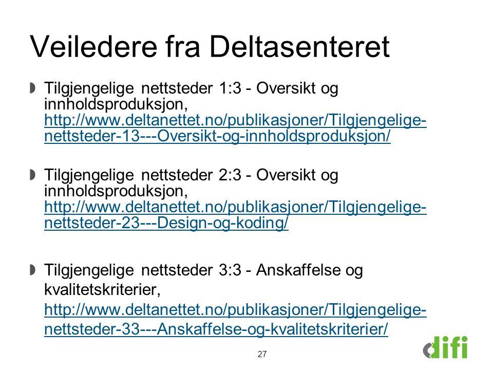 Veiledere fra Deltasenteret Tilgjengelige nettsteder 1:3 - Oversikt og innholdsproduksjon, http://www.deltanettet.no/publikasjoner/Tilgjengelige- nettsteder-13---Oversikt-og-innholdsproduksjon/ http://www.deltanettet.no/publikasjoner/Tilgjengelige- nettsteder-13---Oversikt-og-innholdsproduksjon/ Tilgjengelige nettsteder 2:3 - Oversikt og innholdsproduksjon, http://www.deltanettet.no/publikasjoner/Tilgjengelige- nettsteder-23---Design-og-koding/ http://www.deltanettet.no/publikasjoner/Tilgjengelige- nettsteder-23---Design-og-koding/ Tilgjengelige nettsteder 3:3 - Anskaffelse og kvalitetskriterier, http://www.deltanettet.no/publikasjoner/Tilgjengelige- nettsteder-33---Anskaffelse-og-kvalitetskriterier/ http://www.deltanettet.no/publikasjoner/Tilgjengelige- nettsteder-33---Anskaffelse-og-kvalitetskriterier/ 27