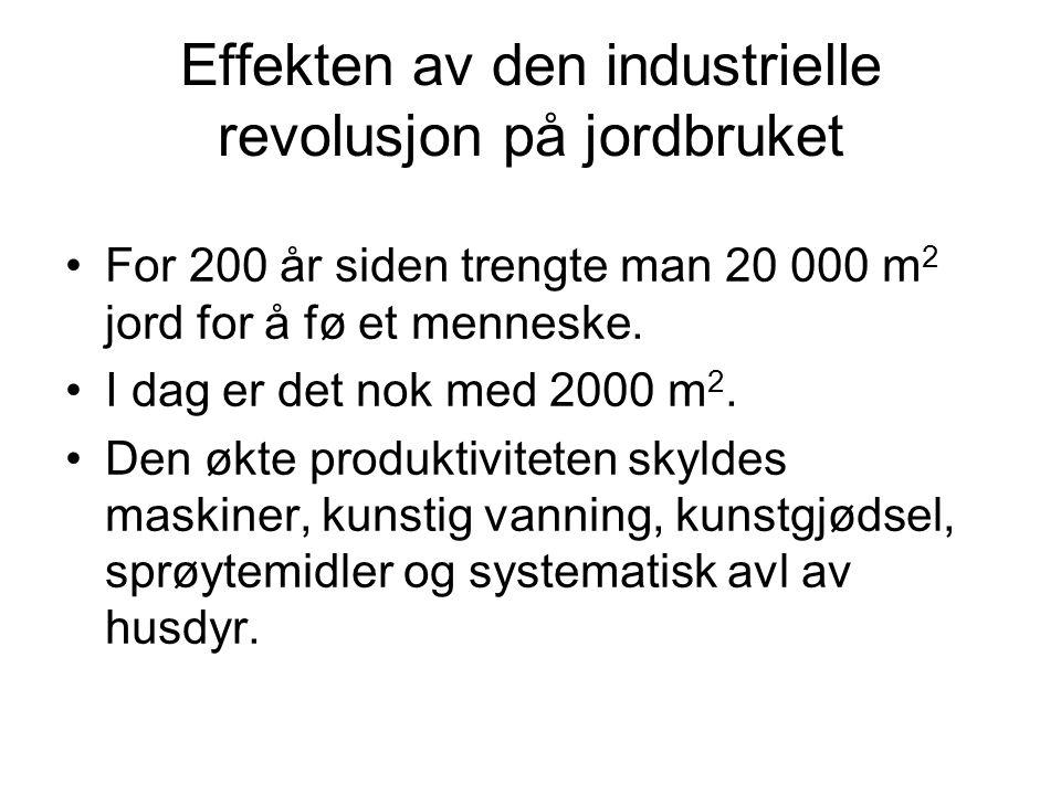 Effekten av den industrielle revolusjon på jordbruket •For 200 år siden trengte man 20 000 m 2 jord for å fø et menneske. •I dag er det nok med 2000 m