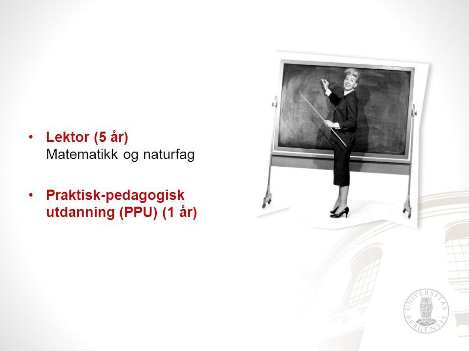 •Lektor (5 år) Matematikk og naturfag •Praktisk-pedagogisk utdanning (PPU) (1 år)