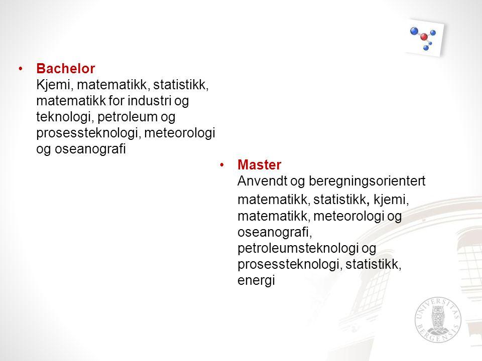 •Bachelor Kjemi, matematikk, statistikk, matematikk for industri og teknologi, petroleum og prosessteknologi, meteorologi og oseanografi •Master Anvendt og beregningsorientert matematikk, statistikk, kjemi, matematikk, meteorologi og oseanografi, petroleumsteknologi og prosessteknologi, statistikk, energi