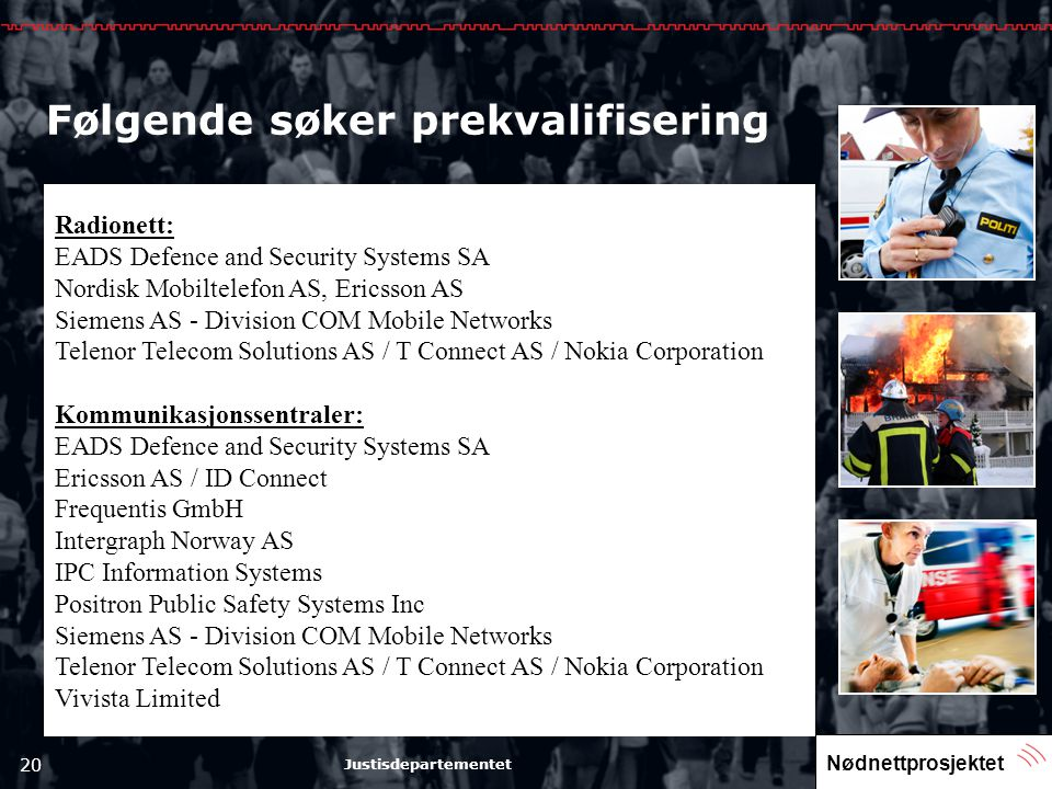 Nødnettprosjektet 20 Justisdepartementet Følgende søker prekvalifisering Radionett: EADS Defence and Security Systems SA Nordisk Mobiltelefon AS, Ericsson AS Siemens AS - Division COM Mobile Networks Telenor Telecom Solutions AS / T Connect AS / Nokia Corporation Kommunikasjonssentraler: EADS Defence and Security Systems SA Ericsson AS / ID Connect Frequentis GmbH Intergraph Norway AS IPC Information Systems Positron Public Safety Systems Inc Siemens AS - Division COM Mobile Networks Telenor Telecom Solutions AS / T Connect AS / Nokia Corporation Vivista Limited