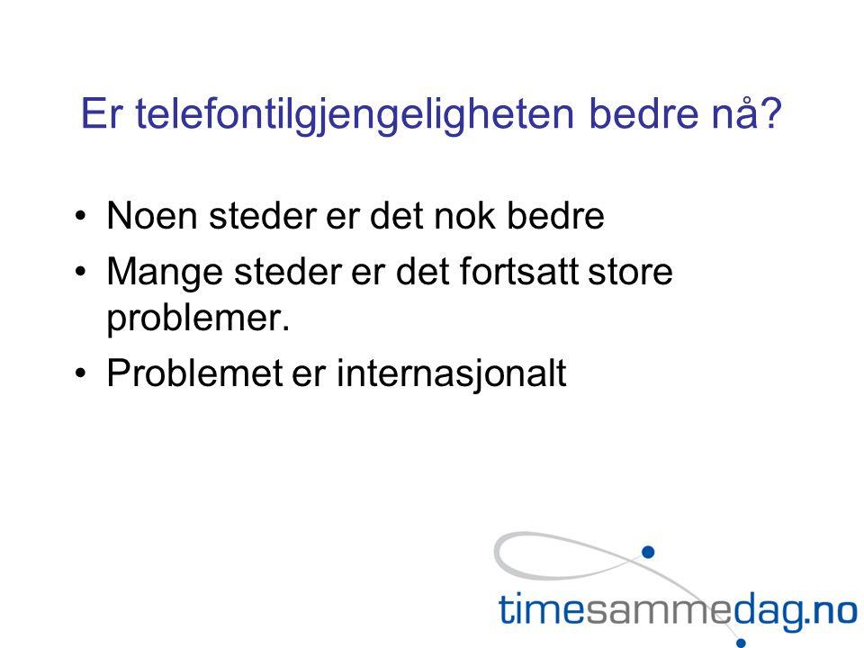 Er telefontilgjengeligheten bedre nå? •Noen steder er det nok bedre •Mange steder er det fortsatt store problemer. •Problemet er internasjonalt