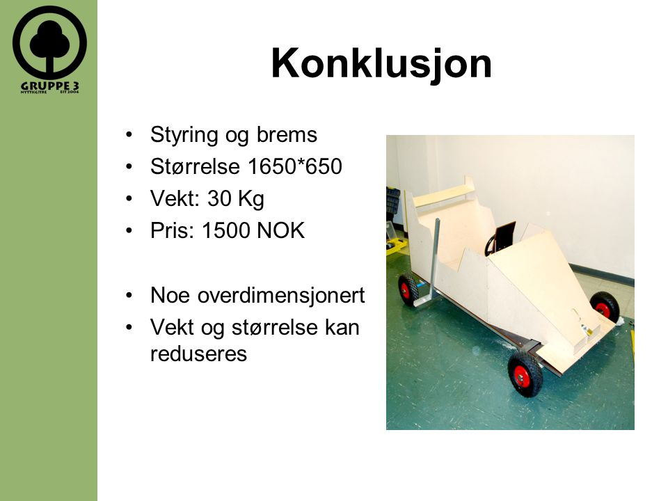 Konklusjon •Styring og brems •Størrelse 1650*650 •Vekt: 30 Kg •Pris: 1500 NOK •Noe overdimensjonert •Vekt og størrelse kan reduseres