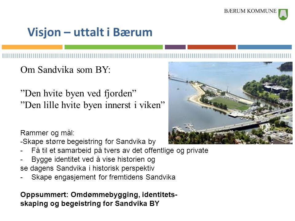 """Visjon – uttalt i Bærum Om Sandvika som BY: """"Den hvite byen ved fjorden"""" """"Den lille hvite byen innerst i viken"""" Rammer og mål: -Skape større begeistri"""