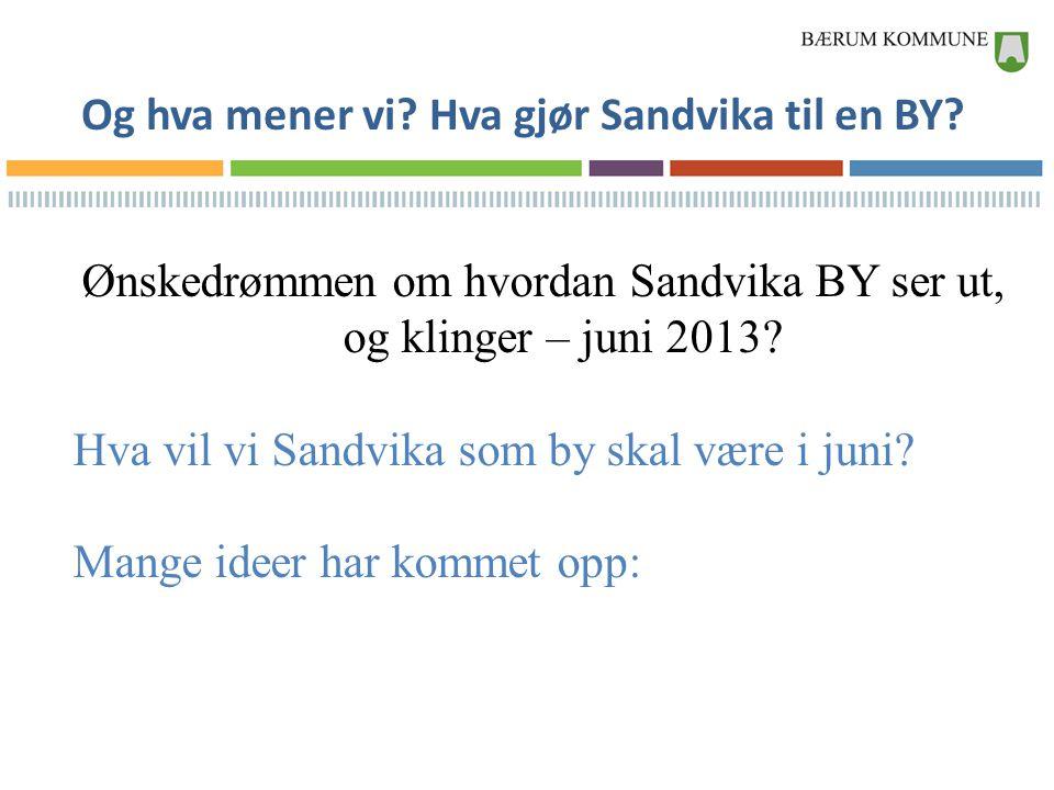 Og hva mener vi? Hva gjør Sandvika til en BY? Ønskedrømmen om hvordan Sandvika BY ser ut, og klinger – juni 2013? Hva vil vi Sandvika som by skal være