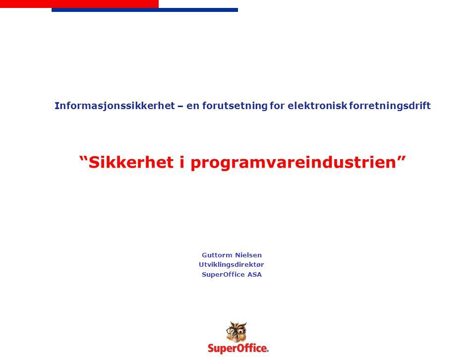 Informasjonssikkerhet – en forutsetning for elektronisk forretningsdrift Sikkerhet i programvareindustrien Guttorm Nielsen Utviklingsdirektør SuperOffice ASA