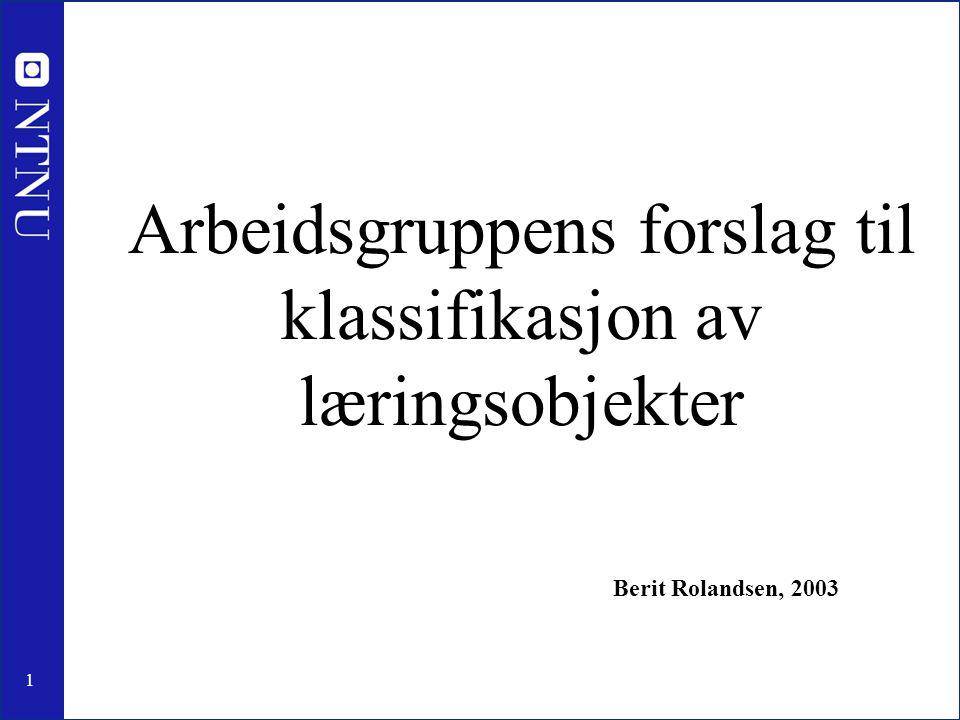 1 Arbeidsgruppens forslag til klassifikasjon av læringsobjekter Berit Rolandsen, 2003