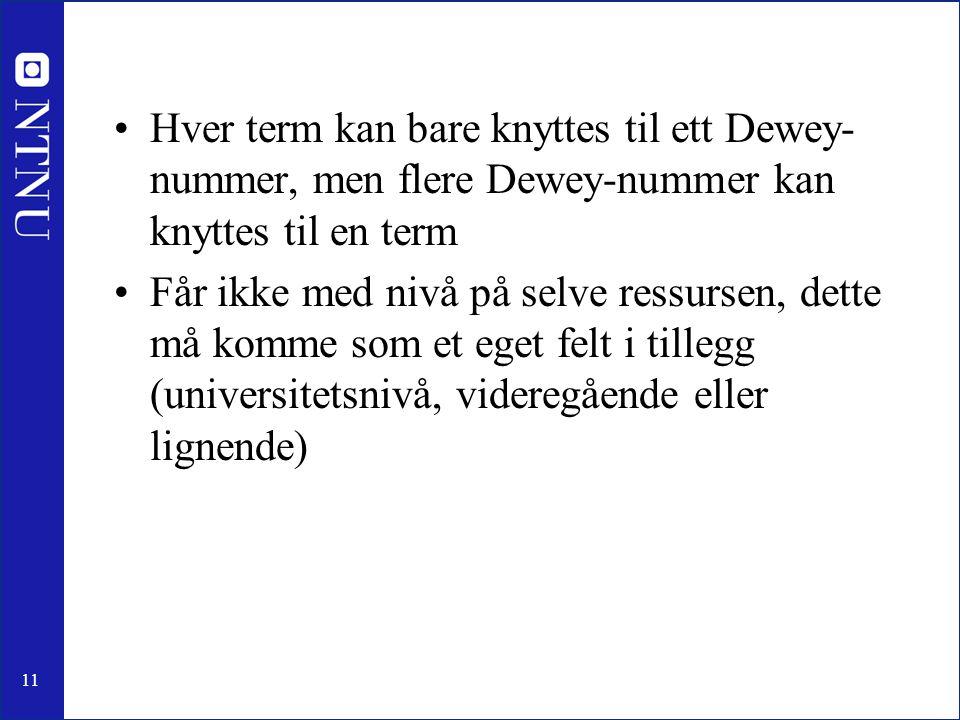 11 •Hver term kan bare knyttes til ett Dewey- nummer, men flere Dewey-nummer kan knyttes til en term •Får ikke med nivå på selve ressursen, dette må k