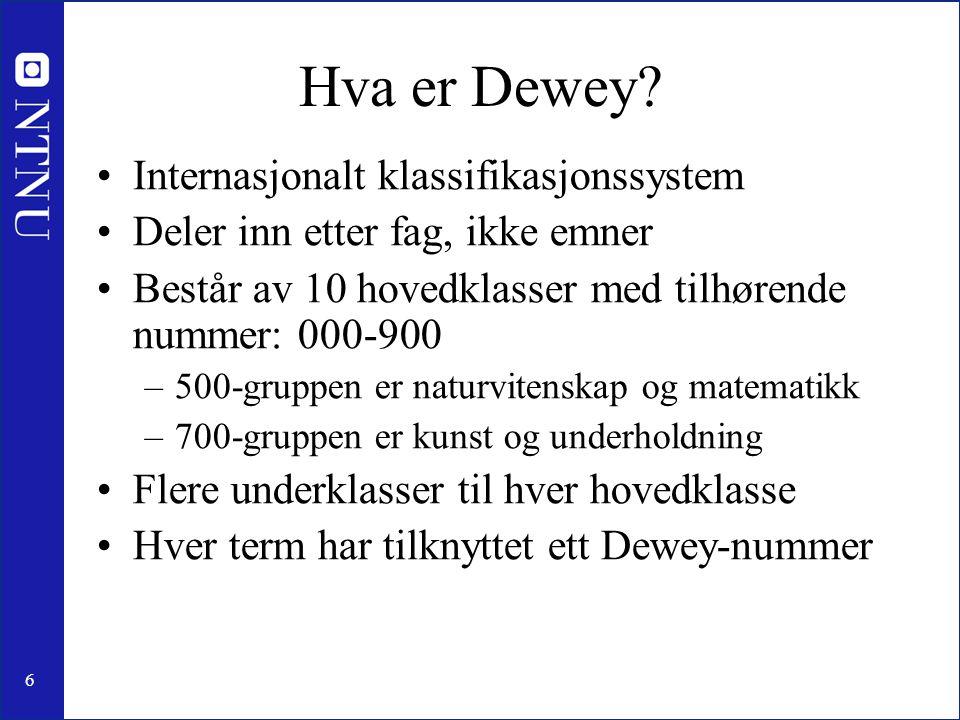6 Hva er Dewey? •Internasjonalt klassifikasjonssystem •Deler inn etter fag, ikke emner •Består av 10 hovedklasser med tilhørende nummer: 000-900 –500-