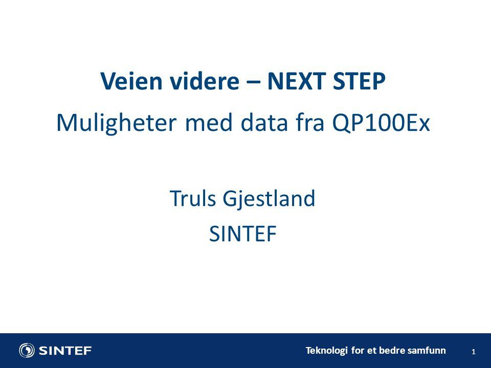 Teknologi for et bedre samfunn Muligheter med data fra QP100Ex Truls Gjestland SINTEF 1 Veien videre – NEXT STEP