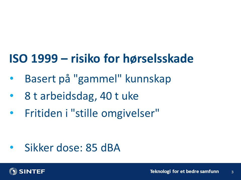 Teknologi for et bedre samfunn 3 • Basert på gammel kunnskap • 8 t arbeidsdag, 40 t uke • Fritiden i stille omgivelser • Sikker dose: 85 dBA ISO 1999 – risiko for hørselsskade