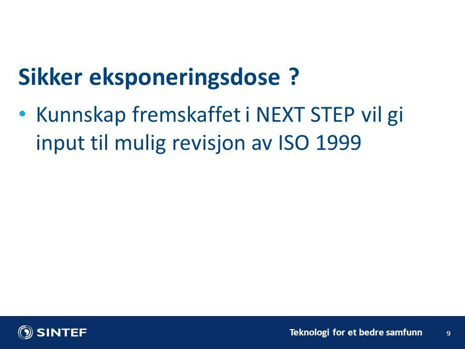 Teknologi for et bedre samfunn • Kunnskap fremskaffet i NEXT STEP vil gi input til mulig revisjon av ISO 1999 9 Sikker eksponeringsdose ?