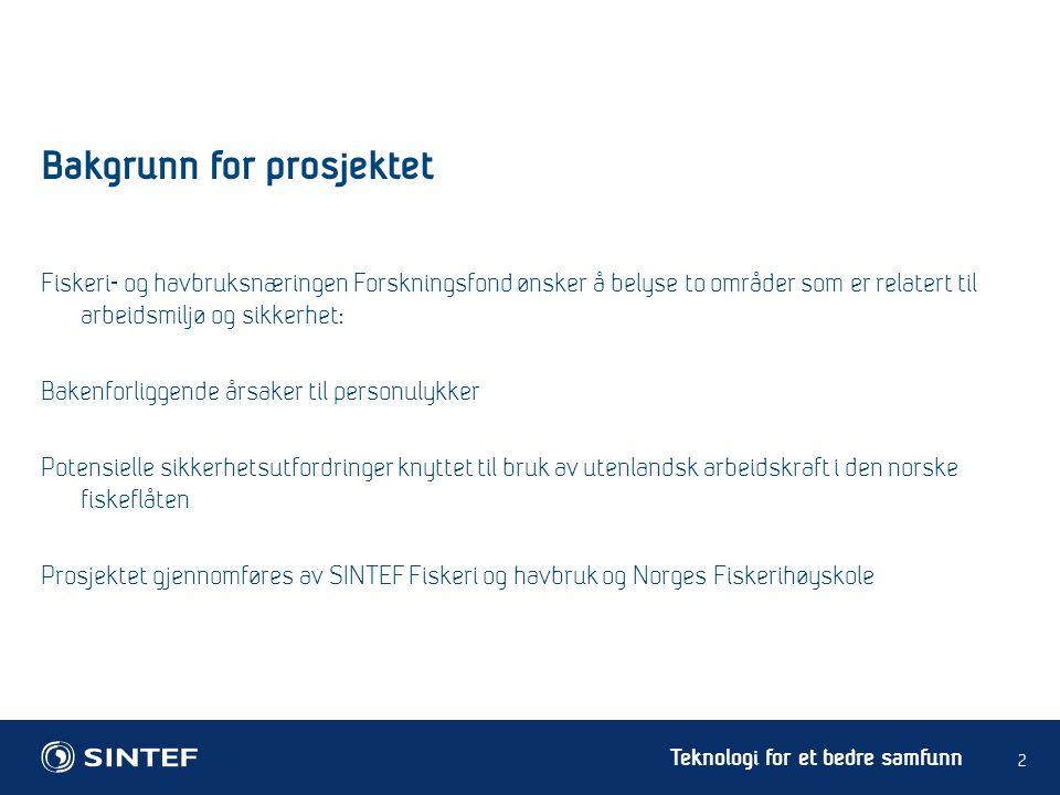 Teknologi for et bedre samfunn Bakgrunn for prosjektet 2 Fiskeri- og havbruksnæringen Forskningsfond ønsker å belyse to områder som er relatert til arbeidsmiljø og sikkerhet: Bakenforliggende årsaker til personulykker Potensielle sikkerhetsutfordringer knyttet til bruk av utenlandsk arbeidskraft i den norske fiskeflåten Prosjektet gjennomføres av SINTEF Fiskeri og havbruk og Norges Fiskerihøyskole