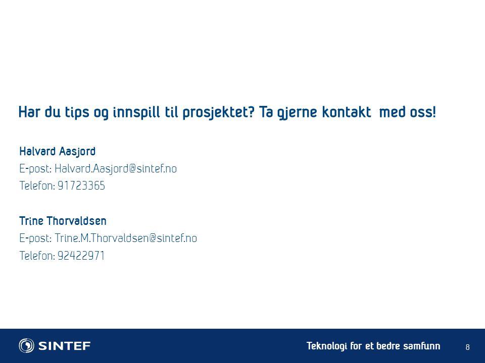 Teknologi for et bedre samfunn 8 Halvard Aasjord E-post: Halvard.Aasjord@sintef.no Telefon: 91723365 Trine Thorvaldsen E-post: Trine.M.Thorvaldsen@sintef.no Telefon: 92422971 Har du tips og innspill til prosjektet.