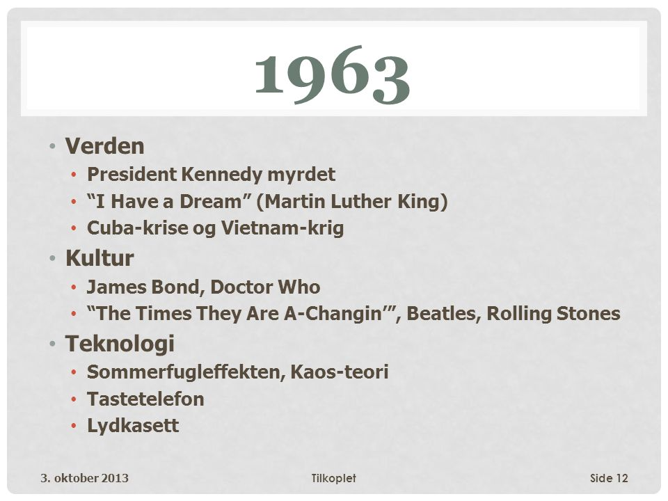 "1963 • Verden • President Kennedy myrdet • ""I Have a Dream"" (Martin Luther King) • Cuba-krise og Vietnam-krig • Kultur • James Bond, Doctor Who • ""The"