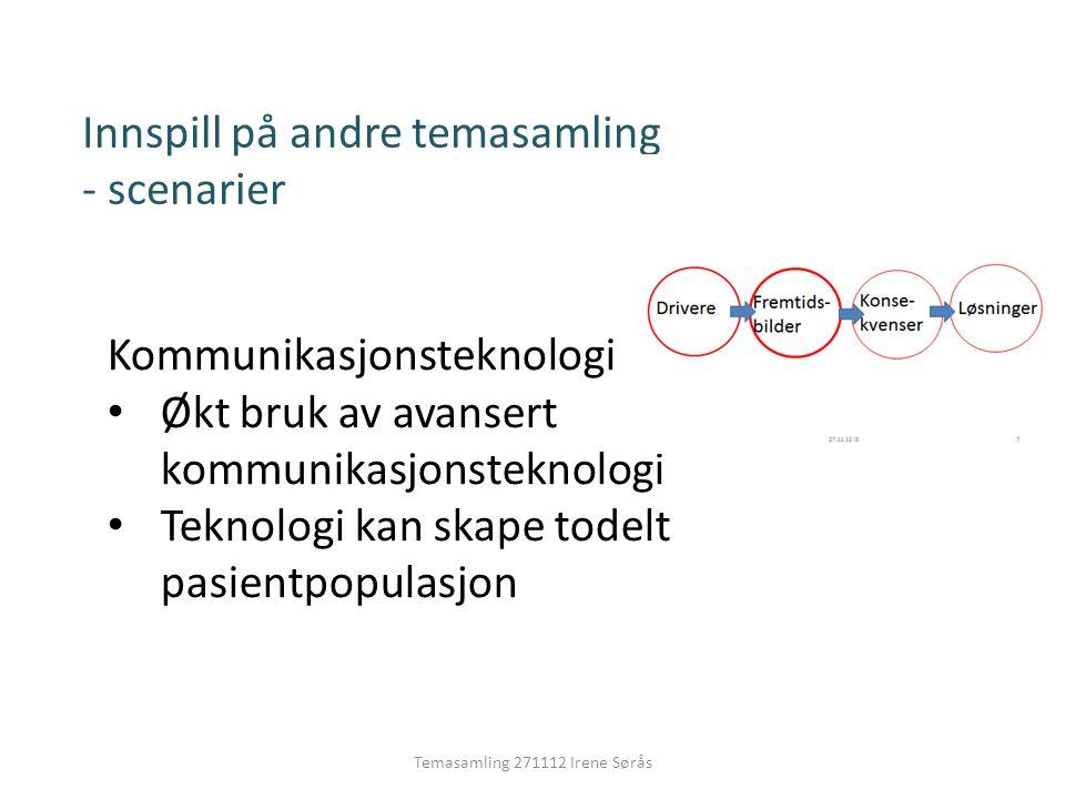 Temasamling 271112 Irene Sørås Innspill på andre temasamling - scenarier Kommunikasjonsteknologi • Økt bruk av avansert kommunikasjonsteknologi • Teknologi kan skape todelt pasientpopulasjon