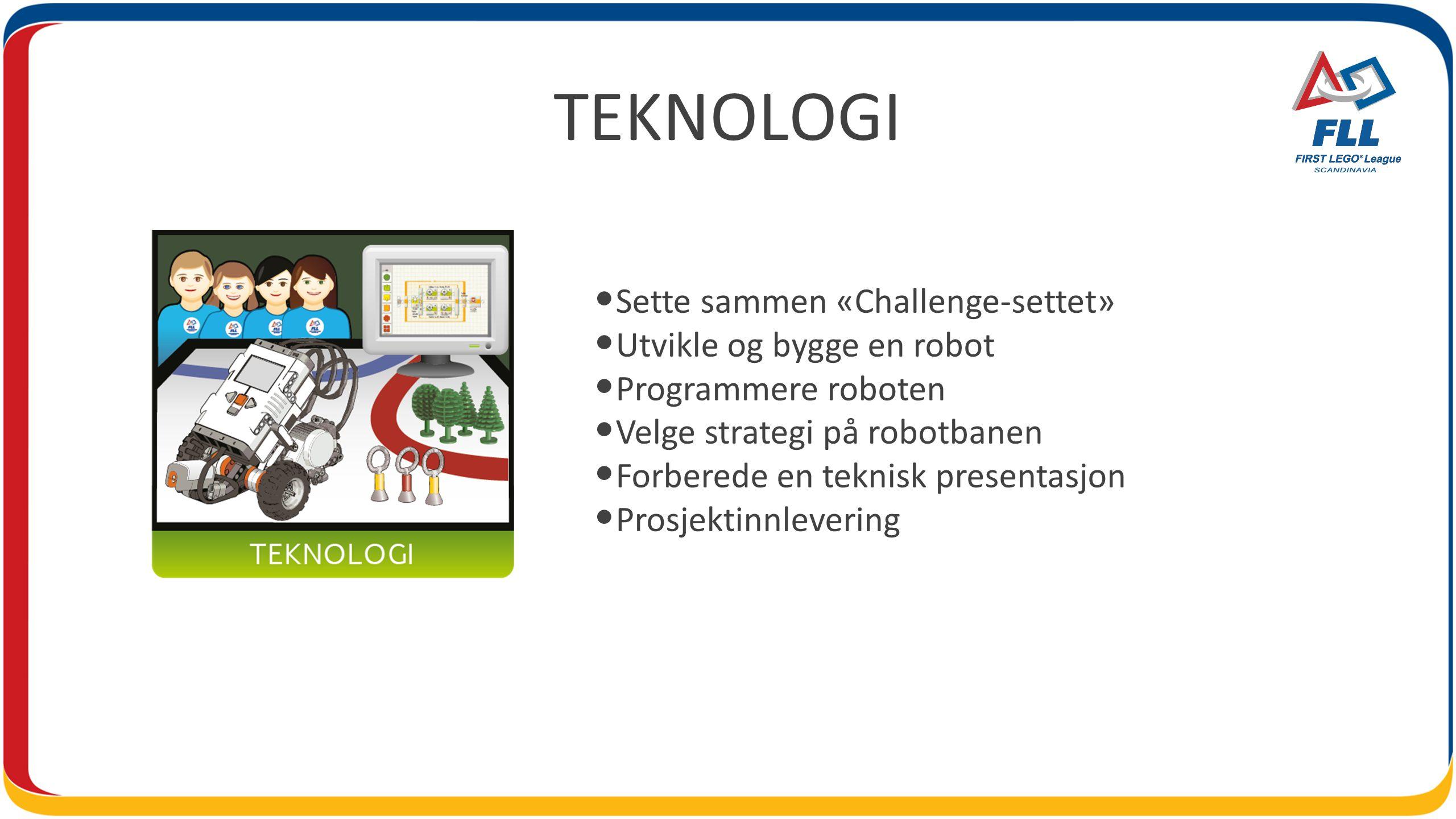 TEKNOLOGI • Sette sammen «Challenge-settet» • Utvikle og bygge en robot • Programmere roboten • Velge strategi på robotbanen • Forberede en teknisk pr