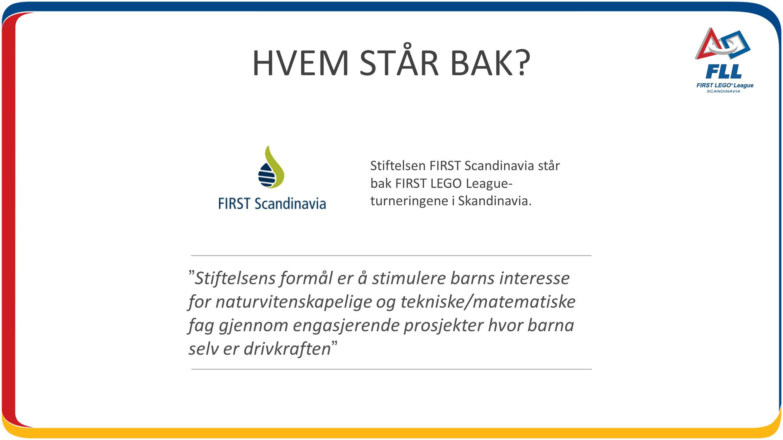"HVEM STÅR BAK? Stiftelsen FIRST Scandinavia står bak FIRST LEGO League- turneringene i Skandinavia. ""Stiftelsens formål er å stimulere barns interesse"