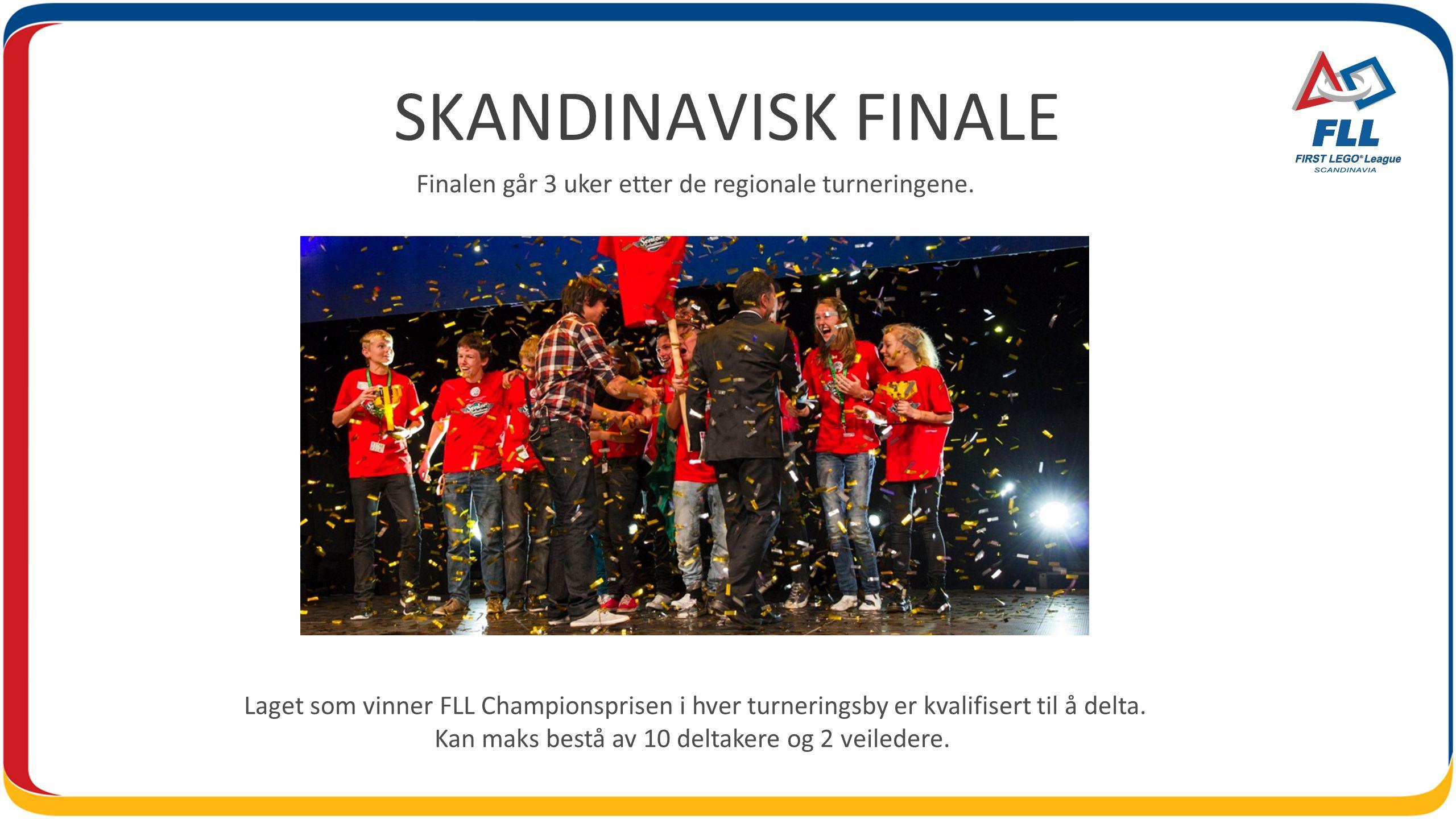 SKANDINAVISK FINALE Finalen går 3 uker etter de regionale turneringene. Laget som vinner FLL Championsprisen i hver turneringsby er kvalifisert til å