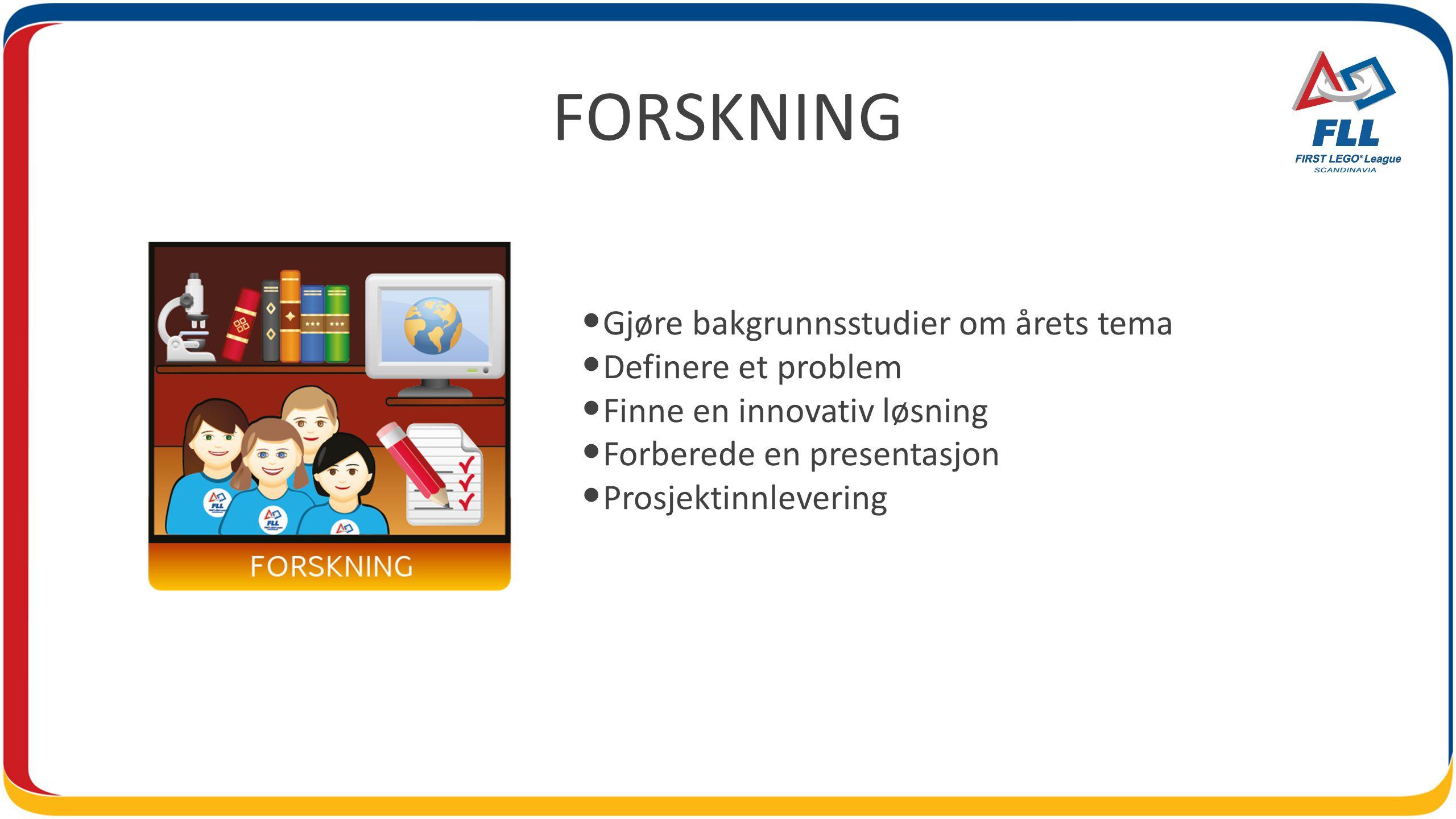 FORSKNING • Gjøre bakgrunnsstudier om årets tema • Definere et problem • Finne en innovativ løsning • Forberede en presentasjon • Prosjektinnlevering