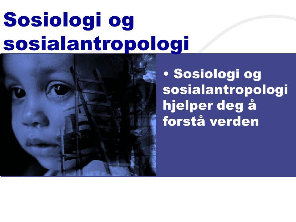 Sosiologi og sosialantropologi • Sosiologi og sosialantropologi hjelper deg å forstå verden