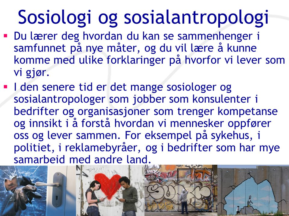 Sosiologi og sosialantropologi  Du lærer deg hvordan du kan se sammenhenger i samfunnet på nye måter, og du vil lære å kunne komme med ulike forklaringer på hvorfor vi lever som vi gjør.