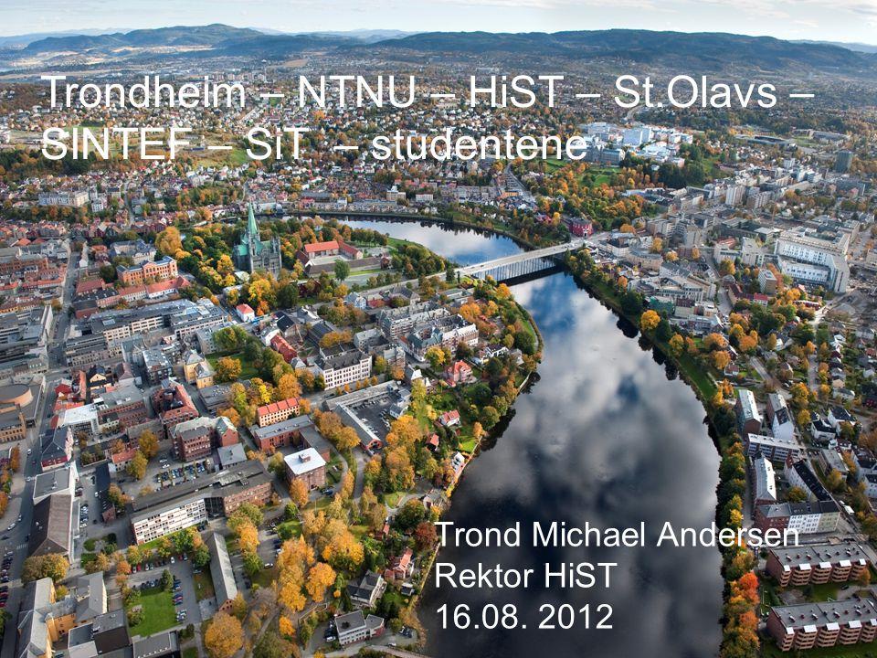 Trondheim – NTNU – HiST – St.Olavs – SINTEF – SiT – studentene Trond Michael Andersen Rektor HiST 16.08. 2012