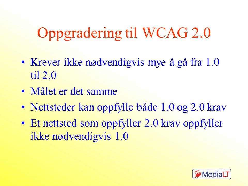 Oppgradering til WCAG 2.0 •Krever ikke nødvendigvis mye å gå fra 1.0 til 2.0 •Målet er det samme •Nettsteder kan oppfylle både 1.0 og 2.0 krav •Et nettsted som oppfyller 2.0 krav oppfyller ikke nødvendigvis 1.0