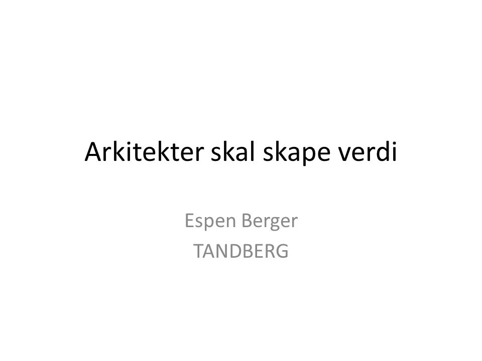 Arkitekter skal skape verdi Espen Berger TANDBERG