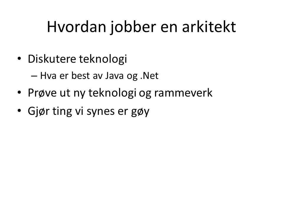 Hvordan jobber en arkitekt • Diskutere teknologi – Hva er best av Java og.Net • Prøve ut ny teknologi og rammeverk • Gjør ting vi synes er gøy