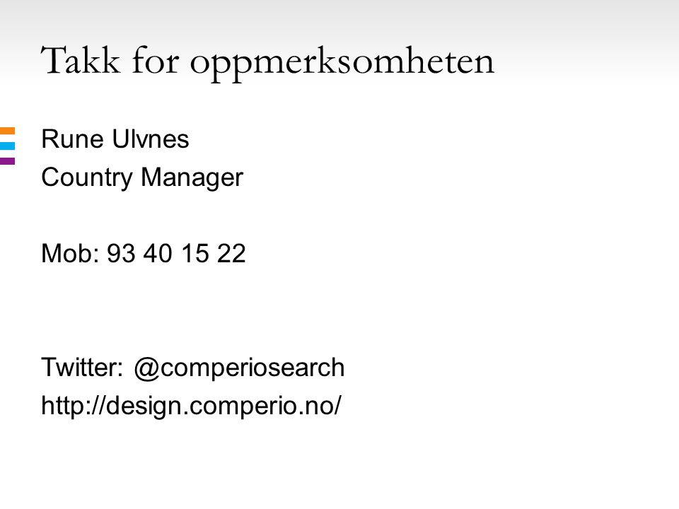 Takk for oppmerksomheten Rune Ulvnes Country Manager Mob: 93 40 15 22 Twitter: @comperiosearch http://design.comperio.no/