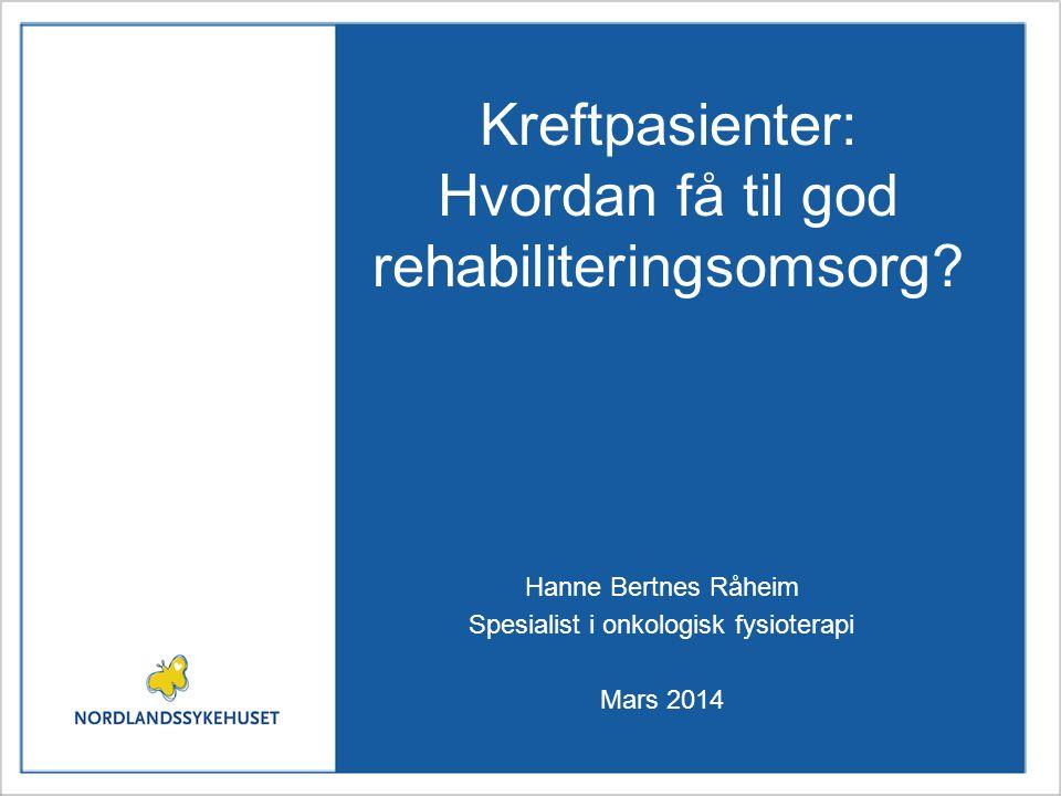 Kreftpasienter: Hvordan få til god rehabiliteringsomsorg? Hanne Bertnes Råheim Spesialist i onkologisk fysioterapi Mars 2014