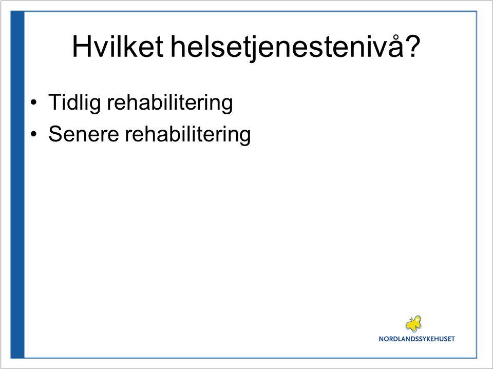 Hvilket helsetjenestenivå? •Tidlig rehabilitering •Senere rehabilitering
