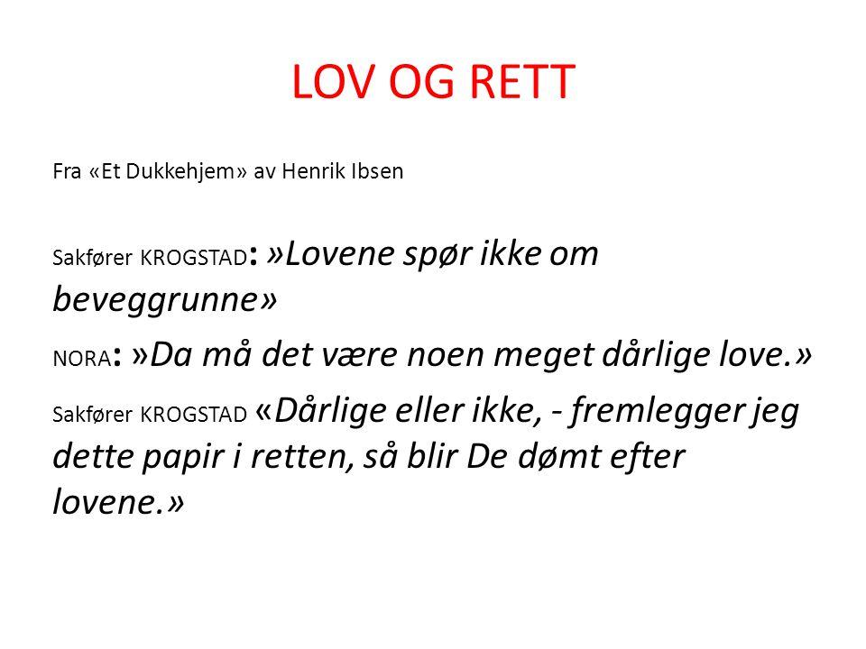 LOV OG RETT Fra «Et Dukkehjem» av Henrik Ibsen Sakfører KROGSTAD : »Lovene spør ikke om beveggrunne» NORA : »Da må det være noen meget dårlige love.»