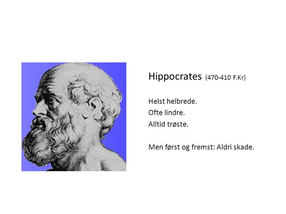 Hippocrates (470-410 F.Kr) Helst helbrede. Ofte lindre. Alltid trøste. Men først og fremst: Aldri skade.