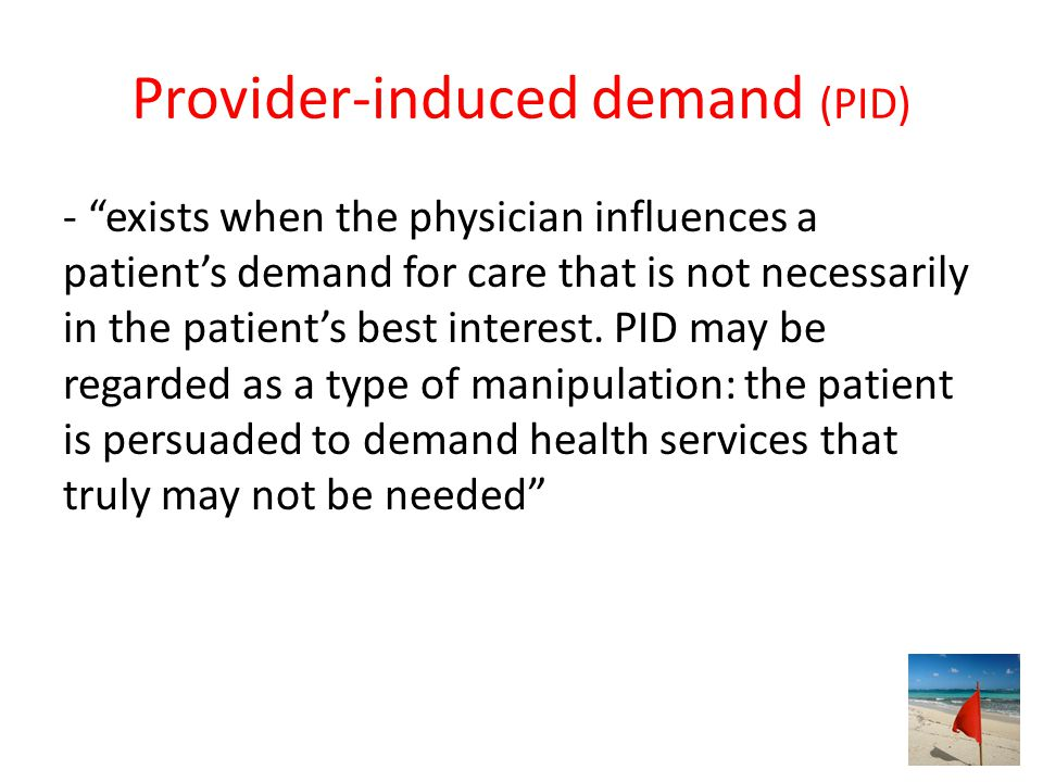 Provider-induced demand (PID) - exists when the physician influences a patient's demand for care that is not necessarily in the patient's best interest.