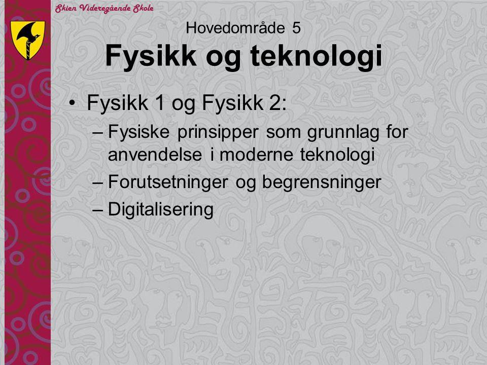 Hovedområde 5 Fysikk og teknologi •Fysikk 1 og Fysikk 2: –Fysiske prinsipper som grunnlag for anvendelse i moderne teknologi –Forutsetninger og begren