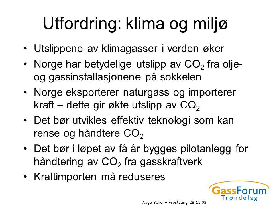 Aage Schei – Frostating 28.11.03 Utfordring: klima og miljø •Utslippene av klimagasser i verden øker •Norge har betydelige utslipp av CO 2 fra olje- o