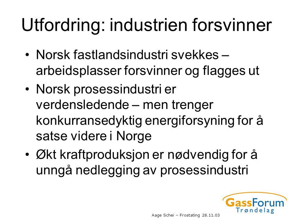 Aage Schei – Frostating 28.11.03 Utfordring: industrien forsvinner •Norsk fastlandsindustri svekkes – arbeidsplasser forsvinner og flagges ut •Norsk p